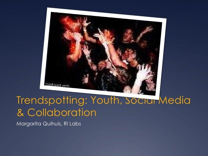 Trendspotting: Youth, Social Media & Collaboration <ul><li>Margarita Quihuis, RI Labs </li></ul>