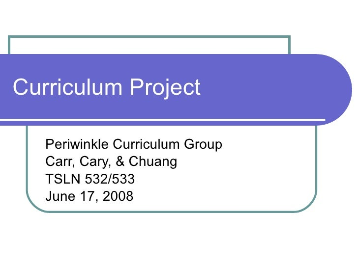 Curriculum Project Periwinkle Curriculum Group Carr, Cary, & Chuang  TSLN 532/533 June 17, 2008