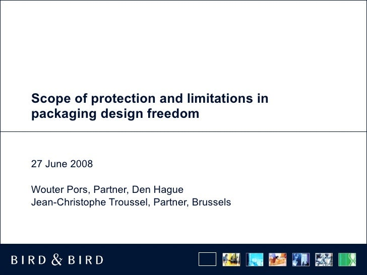 Scope of protection and limitations in packaging design freedom 27 June 2008 Wouter Pors, Partner, Den Hague Jean-Christop...