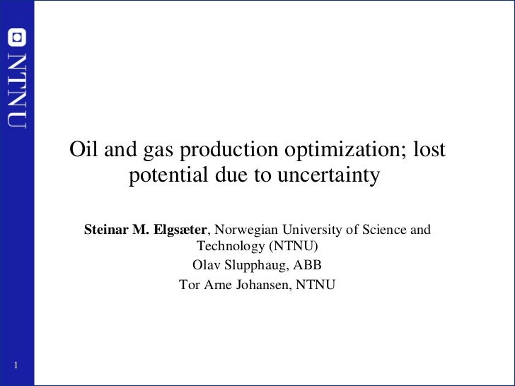 Oil and gas production optimization; lost potential due to uncertainty  Steinar M. Elgsæter , Norwegian University of Scie...
