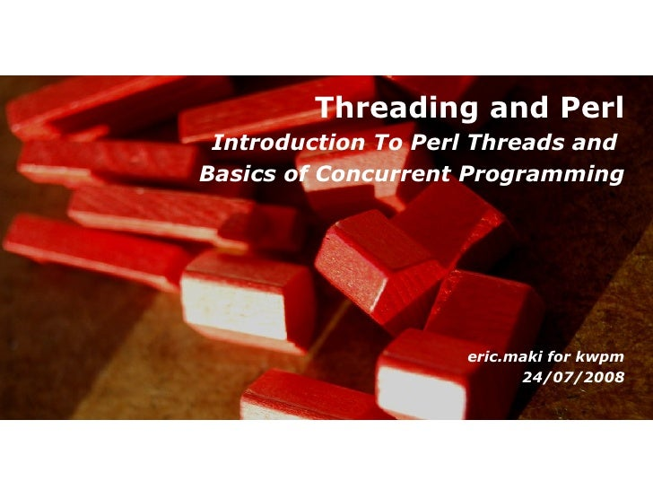 Threading and Perl Introduction To Perl Threads andBasics of Concurrent Programming                    eric.maki for kwpm ...