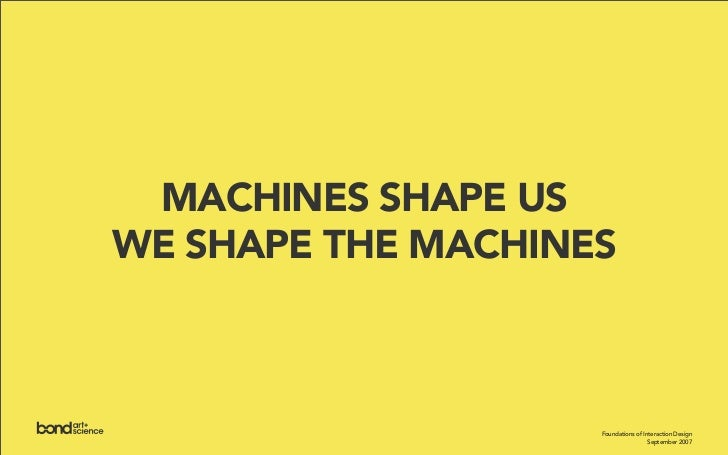 MACHINES SHAPE US WE SHAPE THE MACHINES                        Foundations of Interaction Design                          ...
