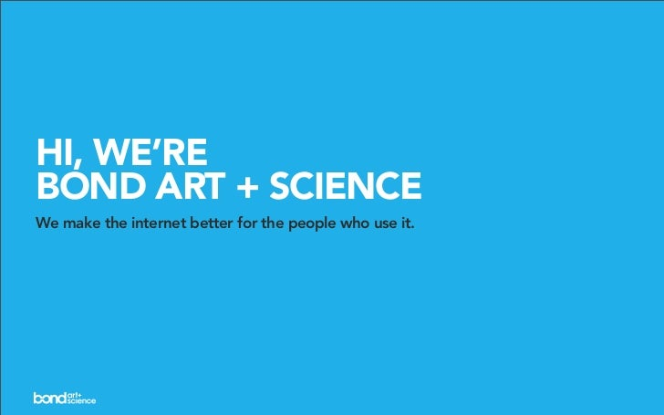 HI, WE'RE BOND ART + SCIENCE We make the internet better for the people who use it.