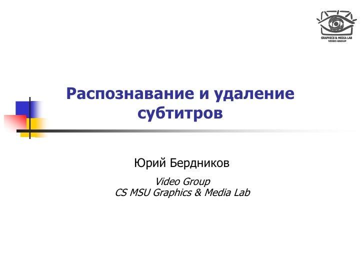 Распознавание и удаление        субтитров          Юрий Бердников             Video Group      CS MSU Graphics & Media Lab