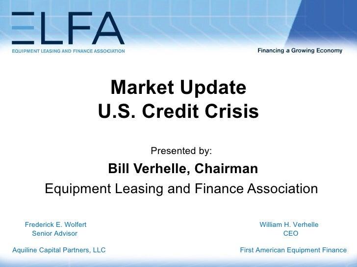 Market Update U.S. Credit Crisis   Presented by: Bill Verhelle, Chairman Equipment Leasing and Finance Association Frederi...