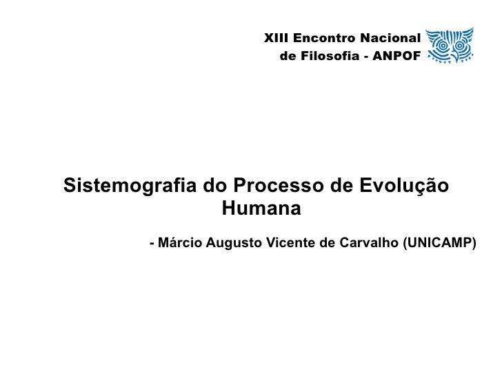XIII Encontro Nacional de Filosofia - ANPOF <ul><ul><li>Sistemografia do Processo de Evolução Humana </li></ul></ul><ul><u...