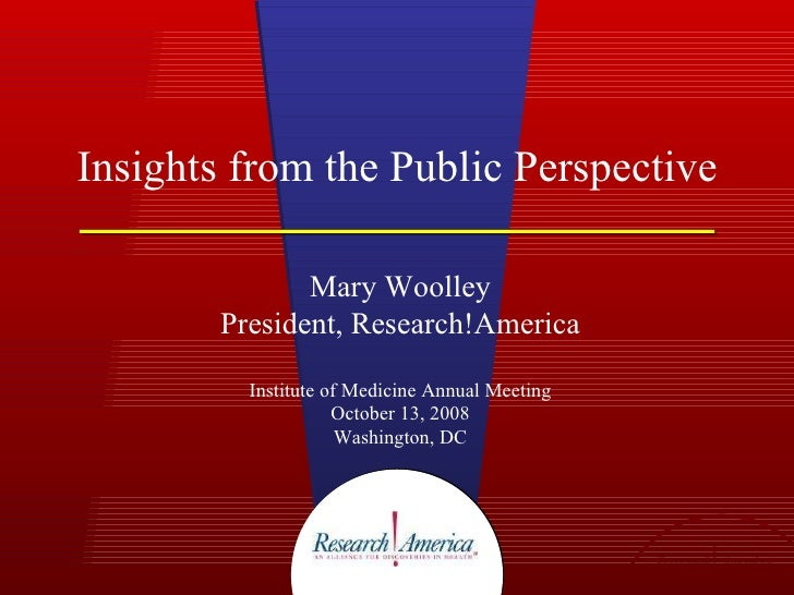 Insights from the Public Perspective Mary Woolley President, Research!America Institute of Medicine Annual Meeting October...