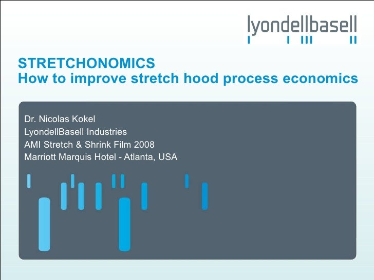 How to improve stretch hood process economics Dr. Nicolas Kokel LyondellBasell Industries AMI Stretch & Shrink Film 2008 M...