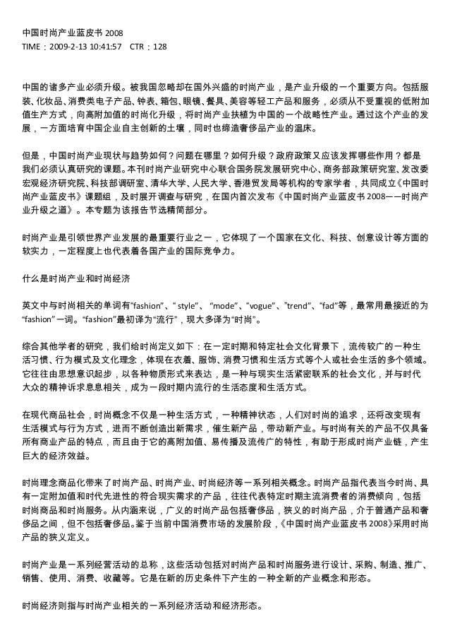 中国时尚产业蓝皮书 2008 TIME:2009-2-13 10:41:57 CTR:128 中国的诸多产业必须升级。被我国忽略却在国外兴盛的时尚产业,是产业升级的一个重要方向。包括服 装、化妆品、消费类电子产品、钟表、箱包、眼镜、餐具、美容等...
