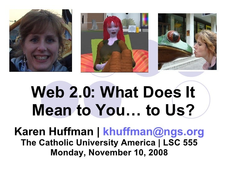 Web 2.0: What Does It Mean to You… to Us? Karen Huffman |  [email_address] The Catholic University America | LSC 555 Monda...