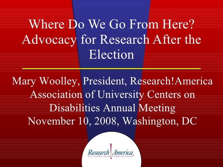 Where Do We Go From Here? Advocacy for Research After the Election Mary Woolley, President, Research!America Association o...