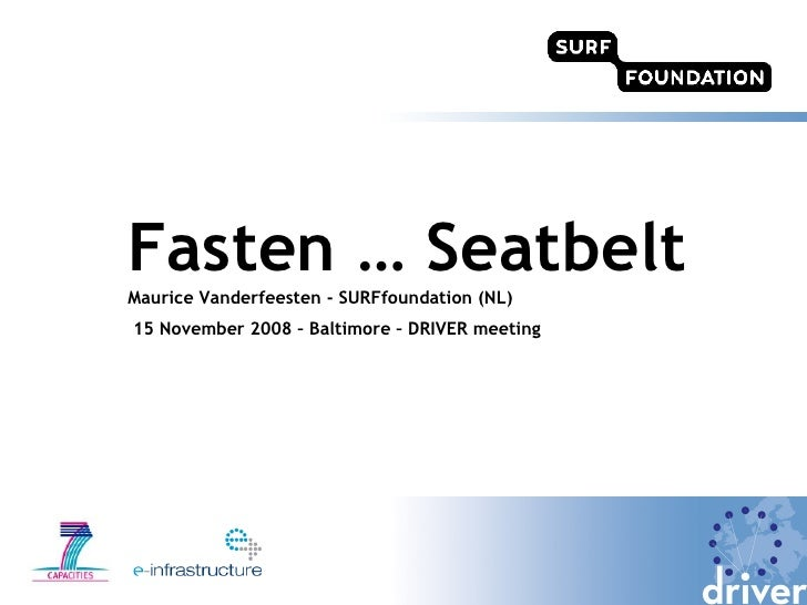 Fasten … Seatbelt Maurice Vanderfeesten - SURFfoundation (NL) 15 November 2008 – Baltimore – DRIVER meeting