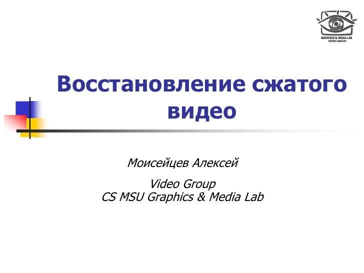 Восстановление сжатого         видео         Моисейцев Алексей           Video Group    CS MSU Graphics & Media Lab