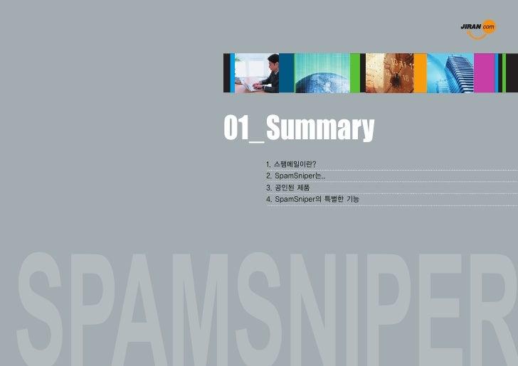 01_ Summary�    SpamSniper는...      스팸/바이러스메일 차단솔루션으로 메일서버 앞 단에 위치하여 Mail Proxy, Virus Wall의 기능을 수행하여 들어오고 나가는      모든 메일에...