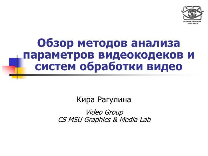 Обзор методов анализа параметров видеокодеков и   систем обработки видео            Кира Рагулина             Video Group ...