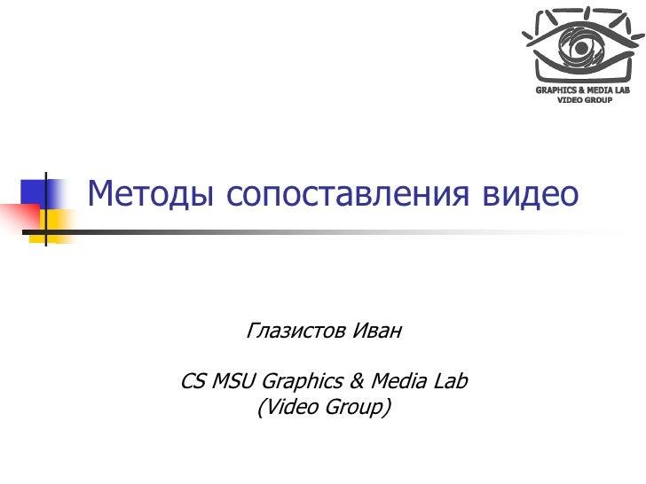Методы сопоставления видео             Глазистов Иван      CS MSU Graphics & Media Lab           (Video Group)