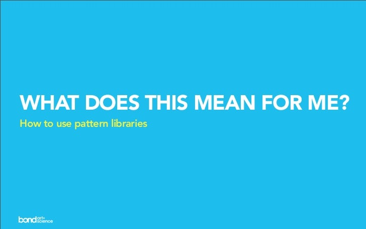 WHAT DOES THIS MEAN FOR ME? How to use pattern libraries