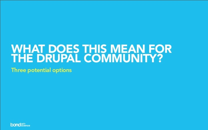 WHAT DOES THIS MEAN FOR THE DRUPAL COMMUNITY? Three potential options