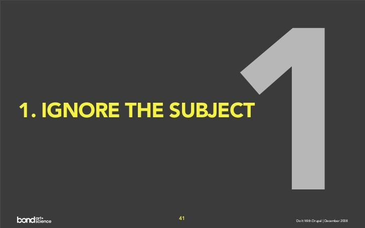 1 1. IGNORE THE SUBJECT                   41        Do It With Drupal | December 2008