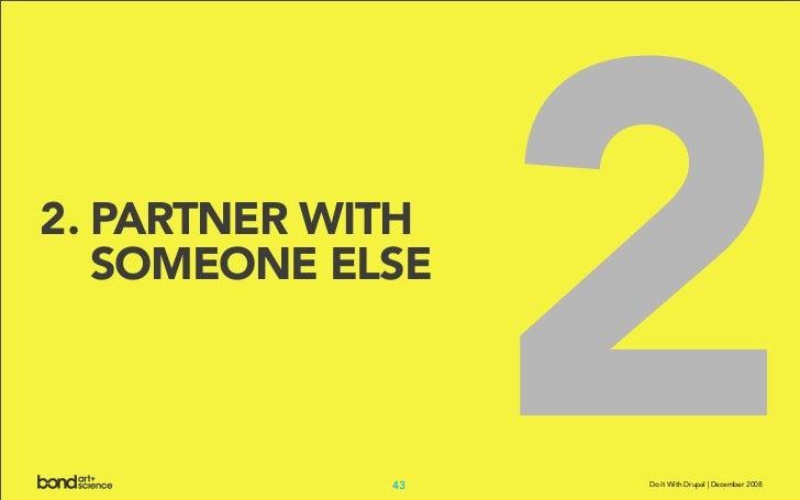 2. PARTNER WITH    SOMEONE ELSE                 43                   2                   Do It With Drupal | December 2008