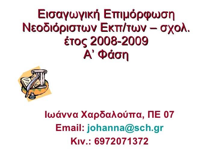 Εισαγωγική Επιμόρφωση Νεοδιόριστων Εκπ/των – σχολ. έτος 2008-2009 Α' Φάση Ιωάννα Χαρδαλούπα, ΠΕ 07 Email:  [email_address]...