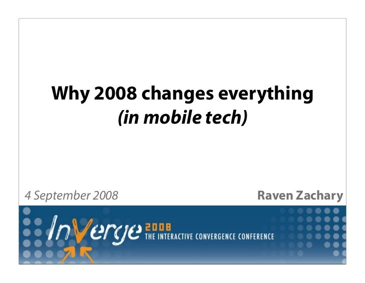 Why 2008 changes everything           (in mobile tech)   4 September 2008         Raven Zachary