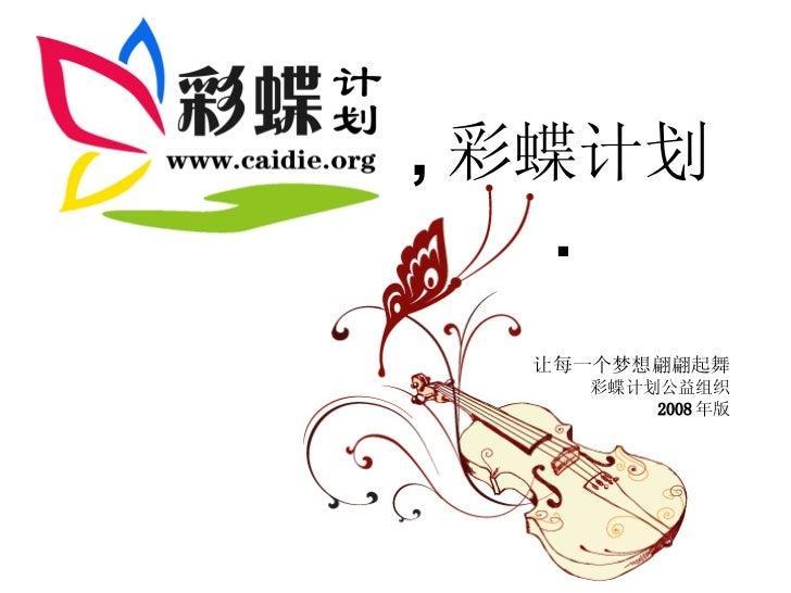 让每一个梦想翩翩起舞 彩蝶计划公益组织 2008 年版 , 彩蝶计划 .