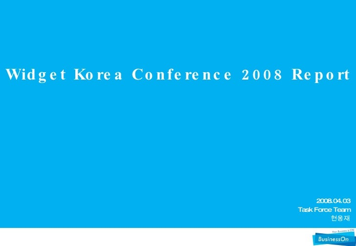 Widget Korea Conference 2008 Report 2008.04.03 Task Force Team 현웅재