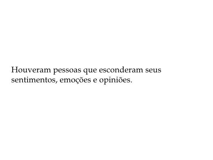 Houveram pessoas que esconderam seus sentimentos, emoções e opiniões.