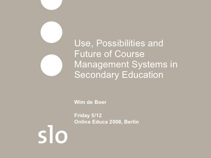 Use, Possibilities and Future of Course Management Systems in Secondary Education   Wim de Boer Friday 5/12 Online Educa 2...