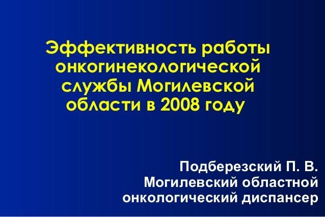 Эффективность работы онкогинекологической службы Могилевской области в 2008 году Подберезский П. В. Могилевский областной ...