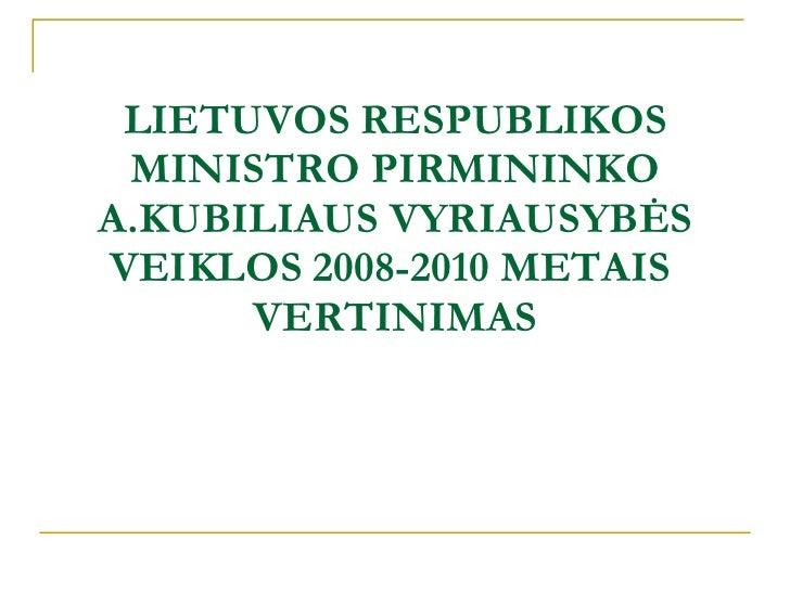 LIETUVOS RESPUBLIKOS MINISTRO PIRMININKO A.KUBILIAUS VYRIAUSYBĖS VEIKLOS 2008-2010 METAIS  VERTINIMAS