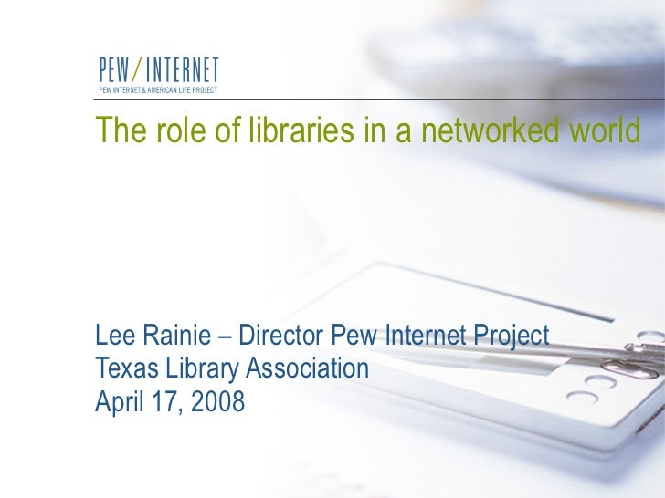 The role of libraries in a networked world Lee Rainie – Director Pew Internet Project Texas Library Association April 17, ...