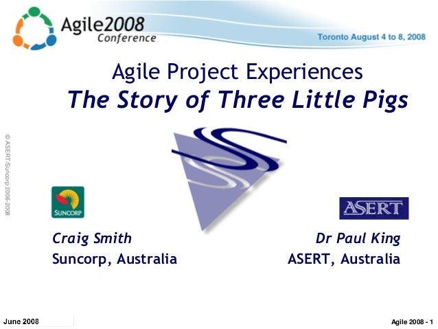 ©ASERT/Suncorp2006-2008 Agile Project Experiences The Story of Three Little Pigs Craig Smith Suncorp, Australia Dr Paul Ki...
