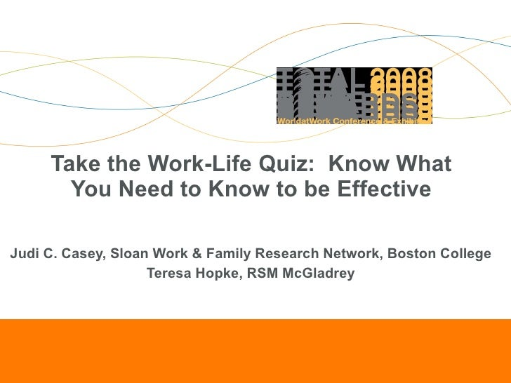 Take the Work-Life Quiz:  Know What You Need to Know to be Effective Judi C. Casey, Sloan Work & Family Research Network, ...