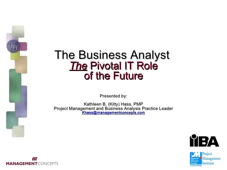 The Business Analyst   The  Pivotal IT Role of the Future   Presented by: Kathleen B. (Kitty) Hass, PMP Project Management...