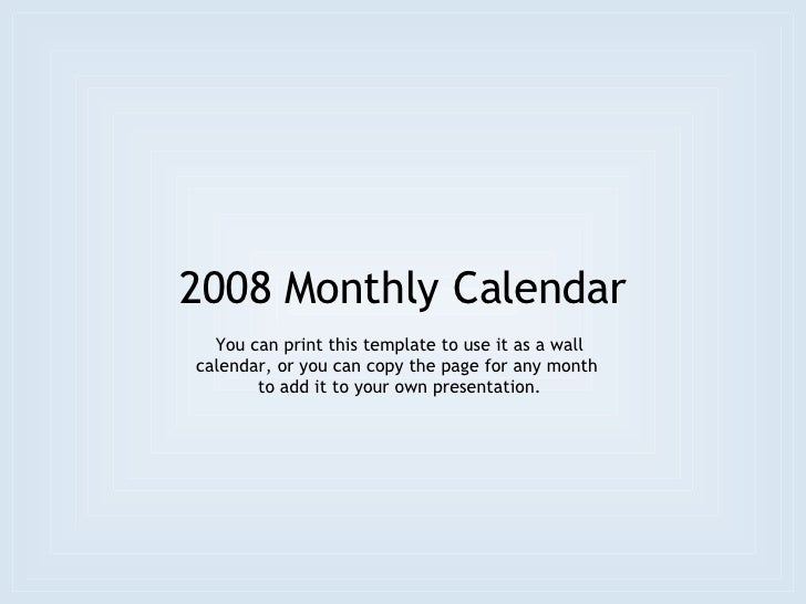 2008 Monthly Calendar You can print this template to use it as a wall calendar, or you can copy the page for any month  to...