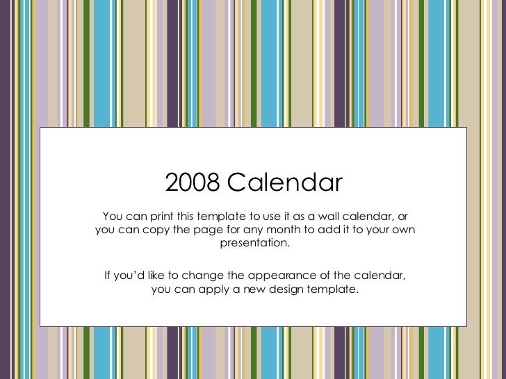 2008 Calendar You can print this template to use it as a wall calendar, or you can copy the page for any month to add it t...