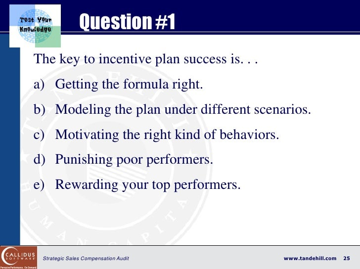 Question #1 The key to incentive plan success is. . . a) Getting the formula right. b) Modeling the plan under different s...