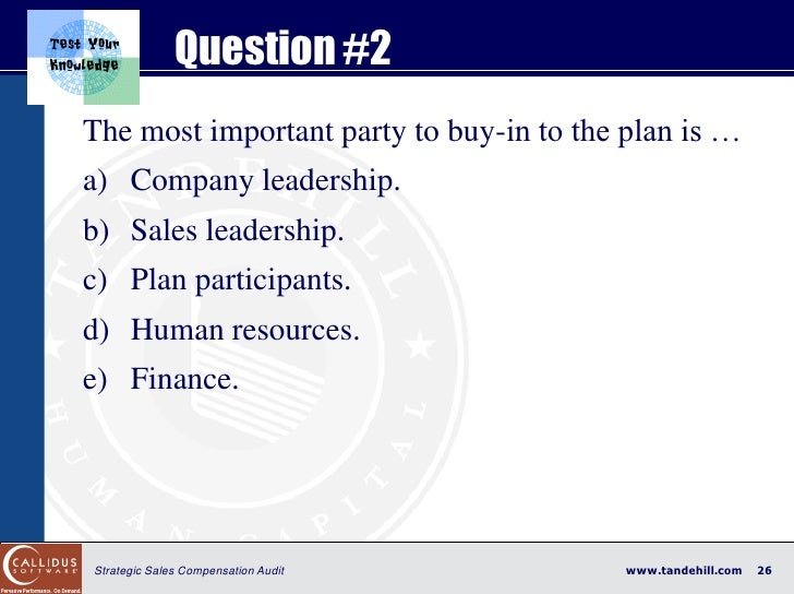 Question #2 The most important party to buy-in to the plan is … a) Company leadership. b) Sales leadership. c) Plan partic...