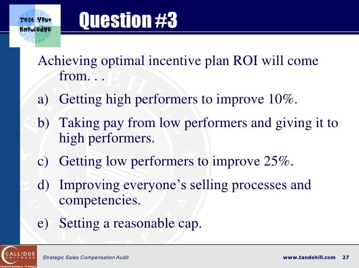 Question #3 Achieving optimal incentive plan ROI will come    from. . . a) Getting high performers to improve 10%. b) Taki...