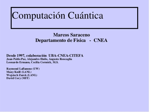 Computación Cuántica Marcos Saraceno Departamento de Fisica - CNEA Desde 1997, colaboración UBA-CNEA-CITEFA Juan Pablo Paz...