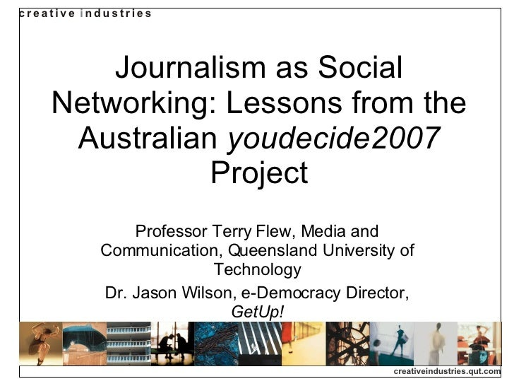 Journalism as Social Networking: Lessons from the Australian  youdecide2007  Project Professor Terry Flew, Media and Commu...