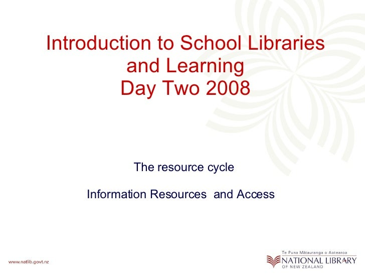 Introduction to School Libraries and Learning Day Two 2008 The resource cycle Information Resources  and Access