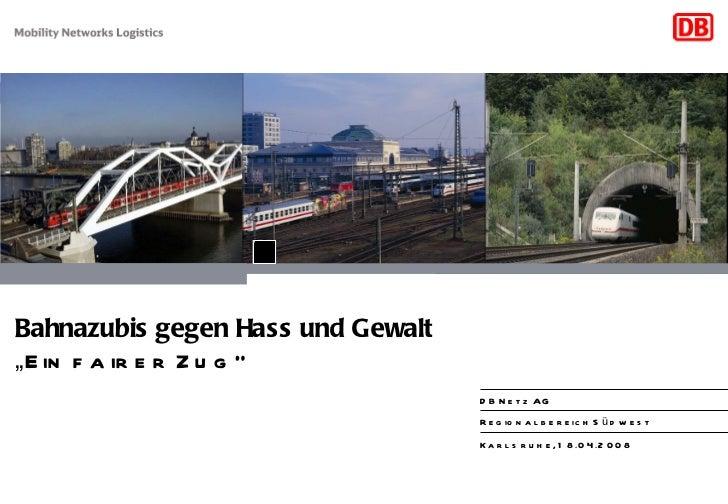 """"""" Ein fairer Zug"""" Bahnazubis gegen Hass und Gewalt Regionalbereich Südwest DB Netz AG Karlsruhe, 18.04.2008"""
