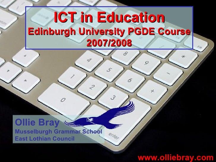 ICT in Education Edinburgh University PGDE Course 2007/2008 www.olliebray.com Ollie Bray Musselburgh Grammar School East L...