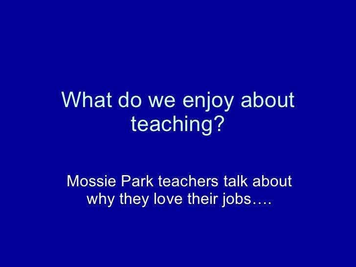 What do we enjoy about teaching? Mossie Park teachers talk about why they love their jobs….
