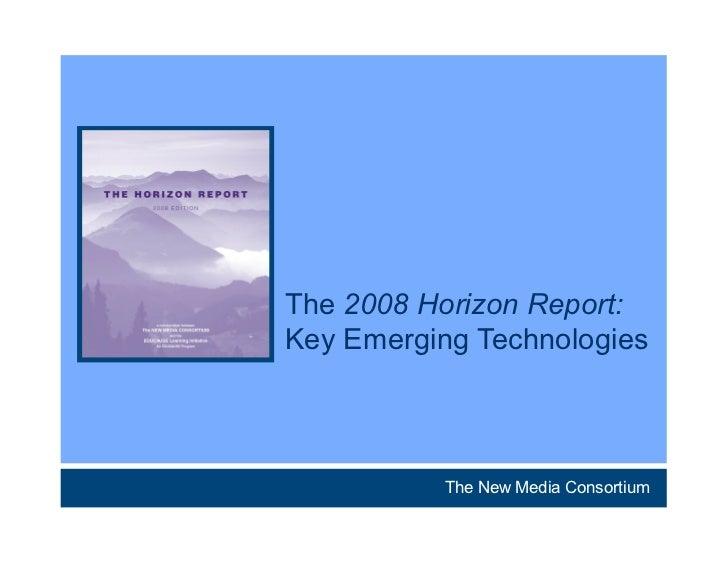 The 2008 Horizon Report:Key Emerging Technologies          The New Media Consortium