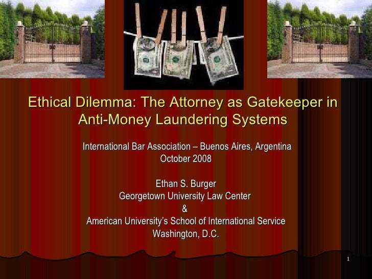 Ethical Dilemma: The Attorney as Gatekeeper in Anti-Money Laundering Systems <ul><li>International Bar Association – Bueno...