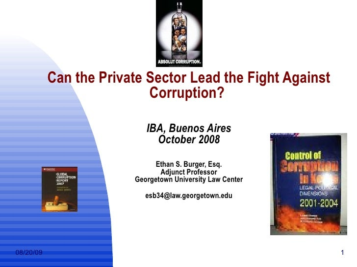 Can the Private Sector Lead the Fight Against Corruption?   IBA, Buenos Aires October 2008 Ethan S. Burger, Esq. Adjunct P...